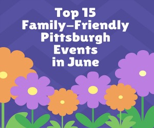 TOP 15 Family-friendly pittsburgh events in june300x250