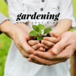 Let Them Get Dirty // Gardening With Your Kids