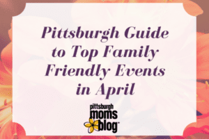 Pittsburgh Guide to Top Family Friendly Events in April 600x400