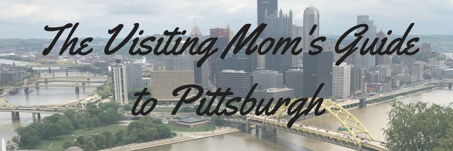 The Visiting Mom's Guide to Pittsburgh (1)